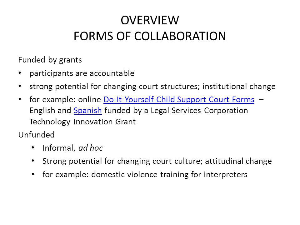 OVERVIEW FORMS OF COLLABORATION Funded by grants participants are accountable strong potential for changing court structures; institutional change for example: online Do-It-Yourself Child Support Court Forms – English and Spanish funded by a Legal Services Corporation Technology Innovation GrantDo-It-Yourself Child Support Court FormsSpanish Unfunded Informal, ad hoc Strong potential for changing court culture; attitudinal change for example: domestic violence training for interpreters