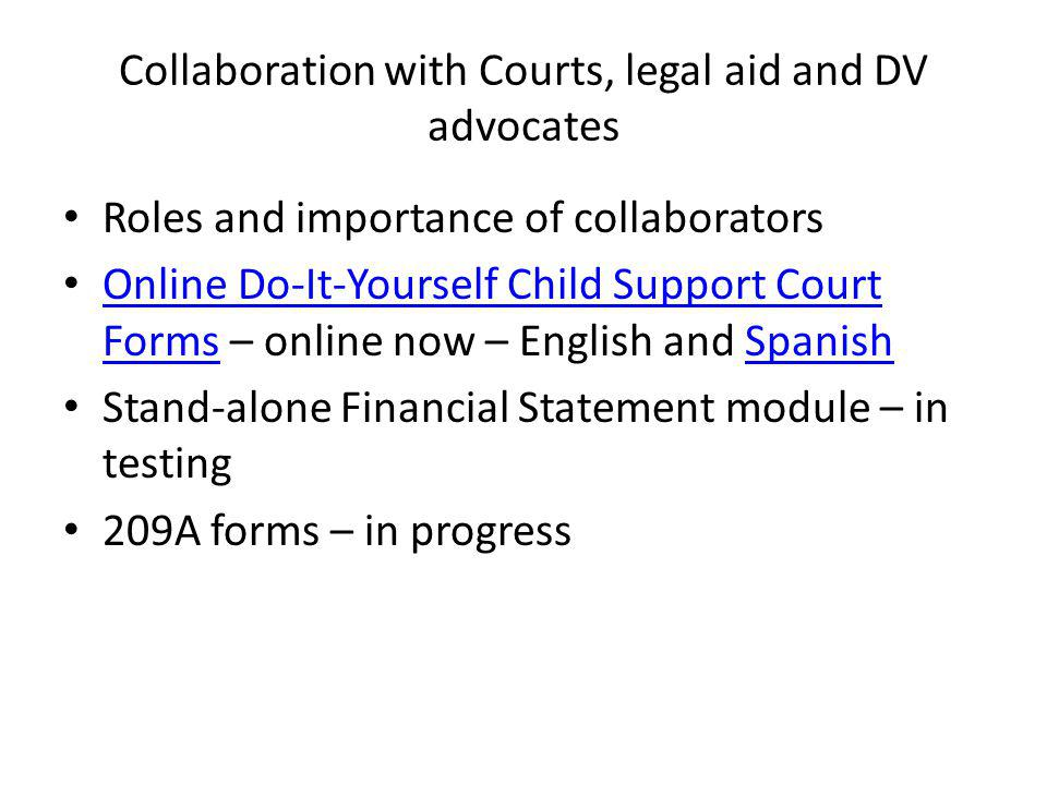 Collaboration with Courts, legal aid and DV advocates Roles and importance of collaborators Online Do-It-Yourself Child Support Court Forms – online now – English and Spanish Online Do-It-Yourself Child Support Court FormsSpanish Stand-alone Financial Statement module – in testing 209A forms – in progress