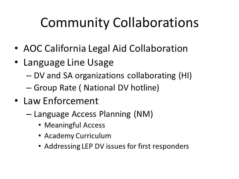 Community Collaborations AOC California Legal Aid Collaboration Language Line Usage – DV and SA organizations collaborating (HI) – Group Rate ( National DV hotline) Law Enforcement – Language Access Planning (NM) Meaningful Access Academy Curriculum Addressing LEP DV issues for first responders