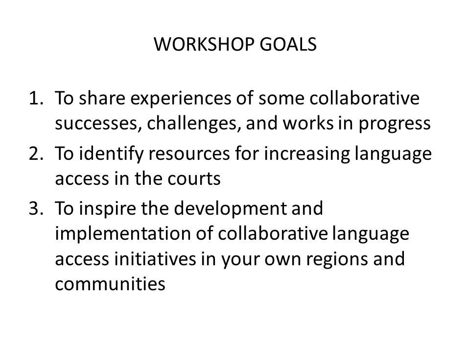 WORKSHOP GOALS 1.To share experiences of some collaborative successes, challenges, and works in progress 2.To identify resources for increasing language access in the courts 3.To inspire the development and implementation of collaborative language access initiatives in your own regions and communities