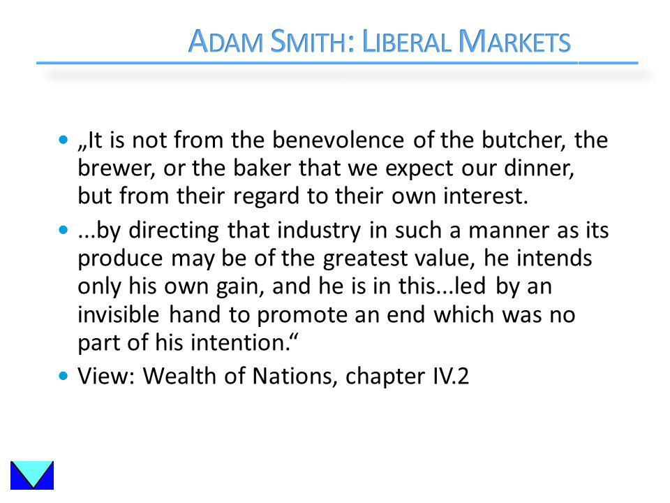 It is not from the benevolence of the butcher, the brewer, or the baker that we expect our dinner, but from their regard to their own interest....by directing that industry in such a manner as its produce may be of the greatest value, he intends only his own gain, and he is in this...led by an invisible hand to promote an end which was no part of his intention.