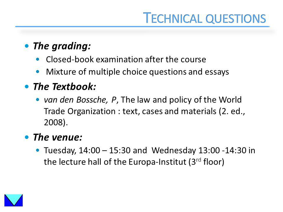 The grading: Closed-book examination after the course Mixture of multiple choice questions and essays The Textbook: van den Bossche, P, The law and policy of the World Trade Organization : text, cases and materials (2.