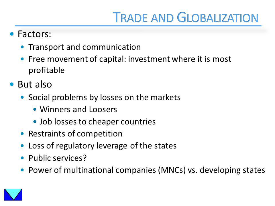 Factors: Transport and communication Free movement of capital: investment where it is most profitable But also Social problems by losses on the markets Winners and Loosers Job losses to cheaper countries Restraints of competition Loss of regulatory leverage of the states Public services.