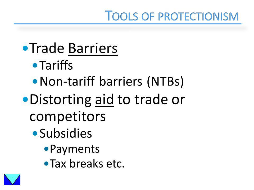 Trade Barriers Tariffs Non-tariff barriers (NTBs) Distorting aid to trade or competitors Subsidies Payments Tax breaks etc.