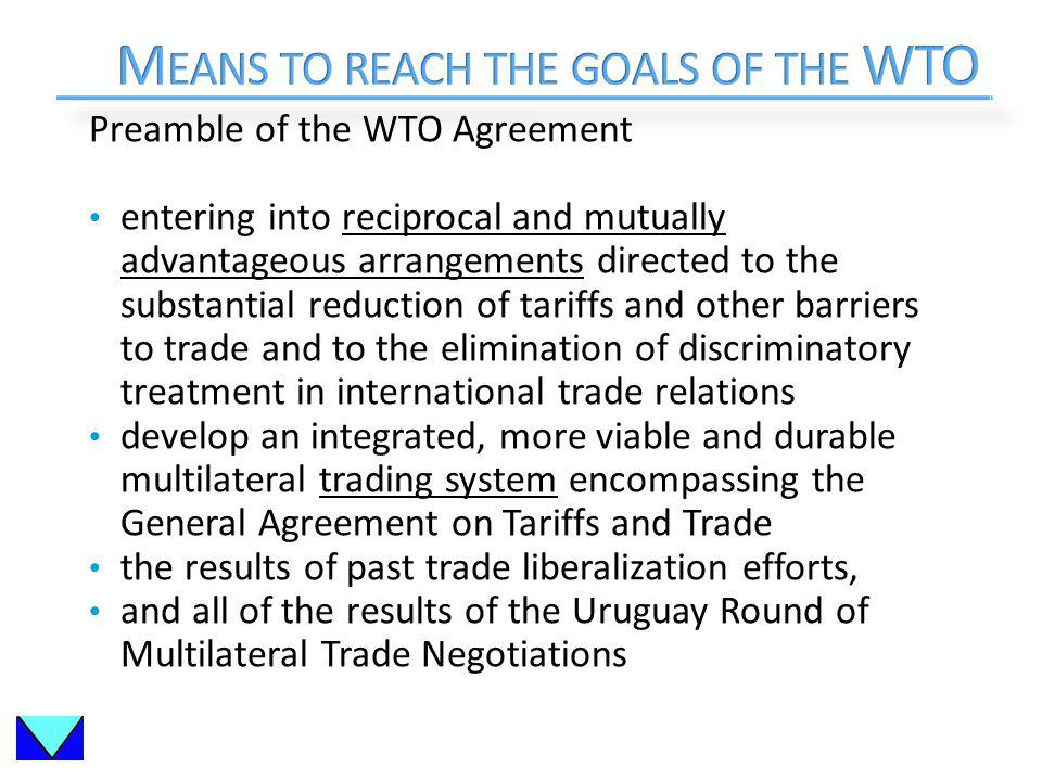 Preamble of the WTO Agreement entering into reciprocal and mutually advantageous arrangements directed to the substantial reduction of tariffs and other barriers to trade and to the elimination of discriminatory treatment in international trade relations develop an integrated, more viable and durable multilateral trading system encompassing the General Agreement on Tariffs and Trade the results of past trade liberalization efforts, and all of the results of the Uruguay Round of Multilateral Trade Negotiations