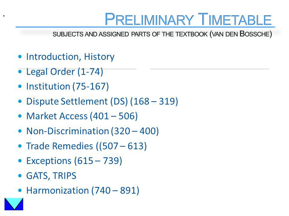 Introduction, History Legal Order (1-74) Institution (75-167) Dispute Settlement (DS) (168 – 319) Market Access (401 – 506) Non-Discrimination (320 – 400) Trade Remedies ((507 – 613) Exceptions (615 – 739) GATS, TRIPS Harmonization (740 – 891)