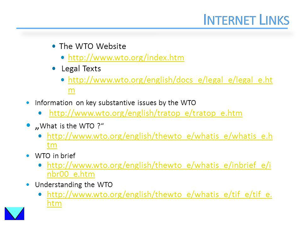 The WTO Website http://www.wto.org/index.htm Legal Texts http://www.wto.org/english/docs_e/legal_e/legal_e.ht m http://www.wto.org/english/docs_e/legal_e/legal_e.ht m Information on key substantive issues by the WTO http://www.wto.org/english/tratop_e/tratop_e.htm What is the WTO .