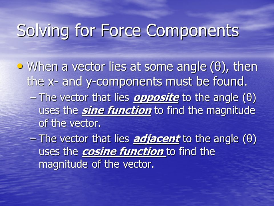 Solving for Force Components When a vector lies at some angle (θ), then the x- and y-components must be found.