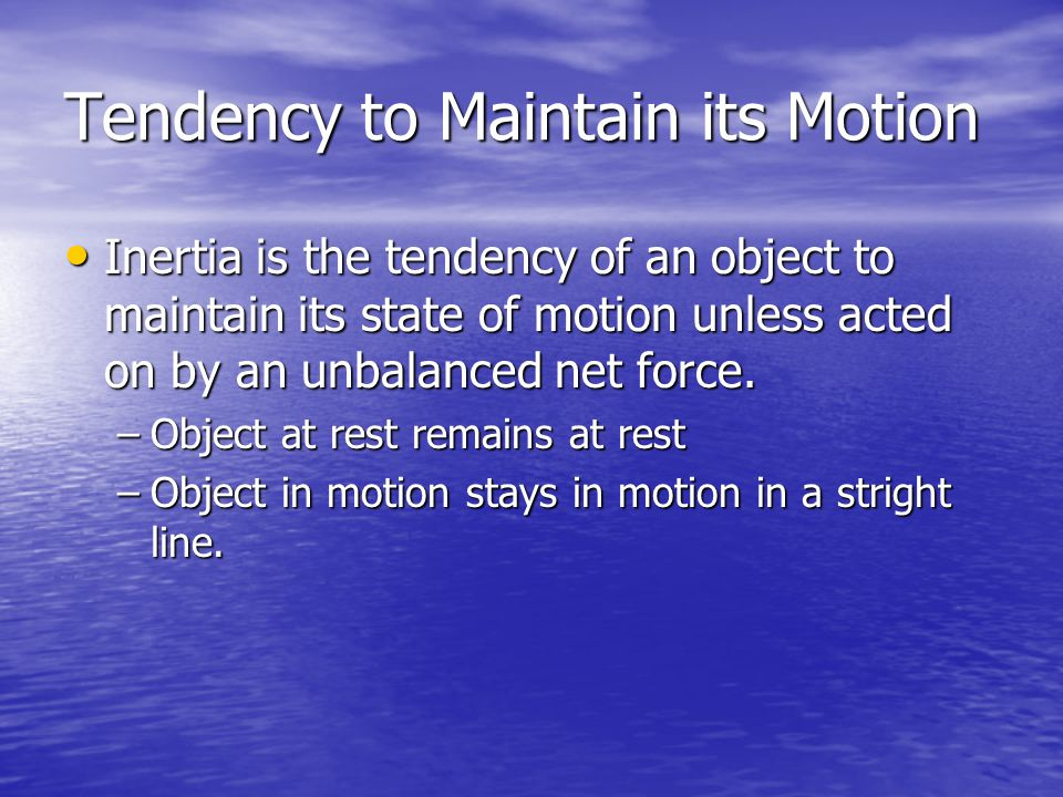 Tendency to Maintain its Motion Inertia is the tendency of an object to maintain its state of motion unless acted on by an unbalanced net force.