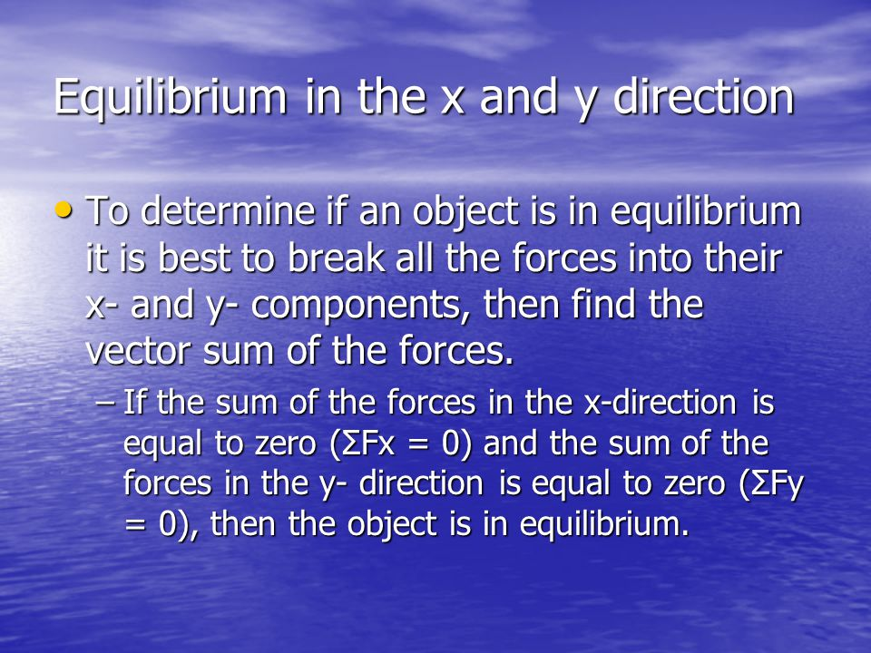 Equilibrium in the x and y direction To determine if an object is in equilibrium it is best to break all the forces into their x- and y- components, then find the vector sum of the forces.