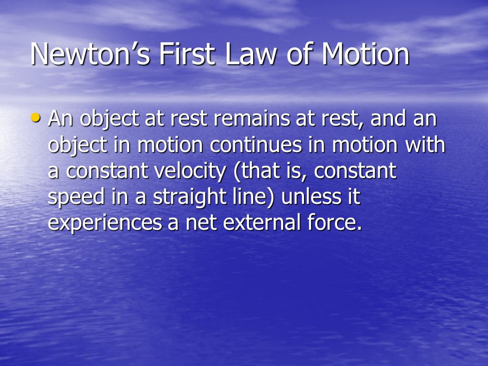 Newtons First Law of Motion An object at rest remains at rest, and an object in motion continues in motion with a constant velocity (that is, constant speed in a straight line) unless it experiences a net external force.