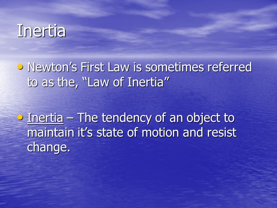 Inertia Newtons First Law is sometimes referred to as the, Law of Inertia Newtons First Law is sometimes referred to as the, Law of Inertia Inertia – The tendency of an object to maintain its state of motion and resist change.