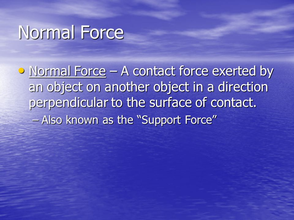 Normal Force Normal Force – A contact force exerted by an object on another object in a direction perpendicular to the surface of contact.