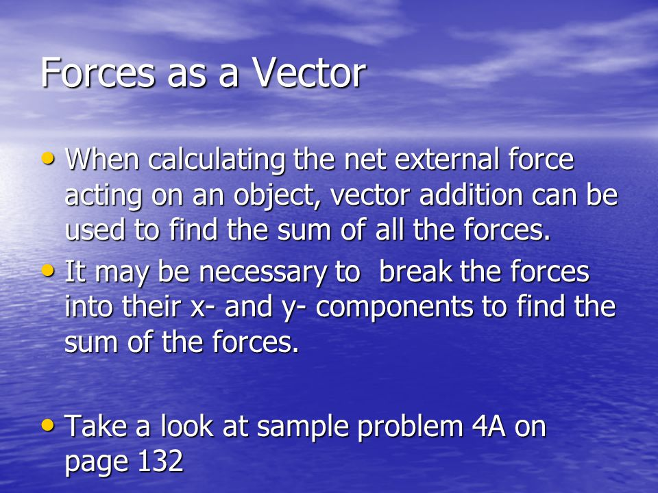 Forces as a Vector When calculating the net external force acting on an object, vector addition can be used to find the sum of all the forces.
