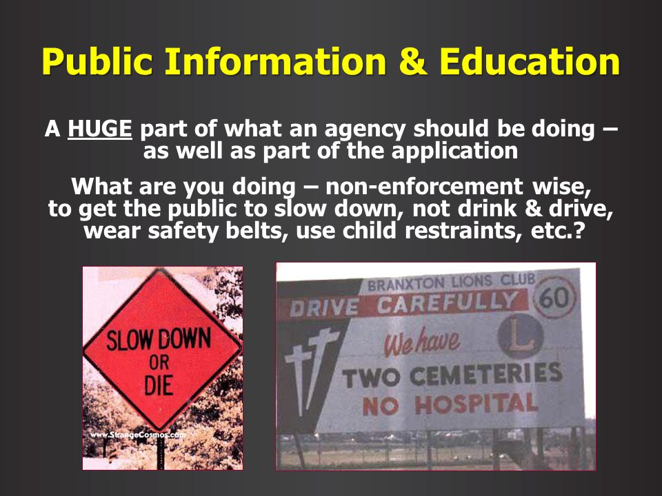 Public Information & Education A HUGE part of what an agency should be doing – as well as part of the application What are you doing – non-enforcement wise, to get the public to slow down, not drink & drive, wear safety belts, use child restraints, etc.