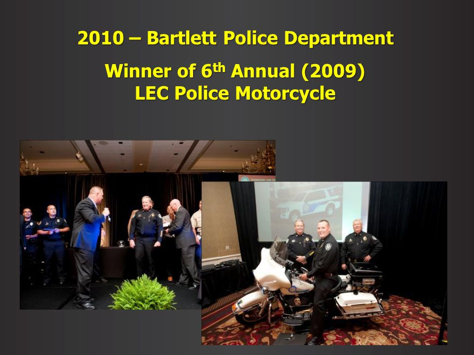 2010 – Bartlett Police Department Winner of 6 th Annual (2009) LEC Police Motorcycle