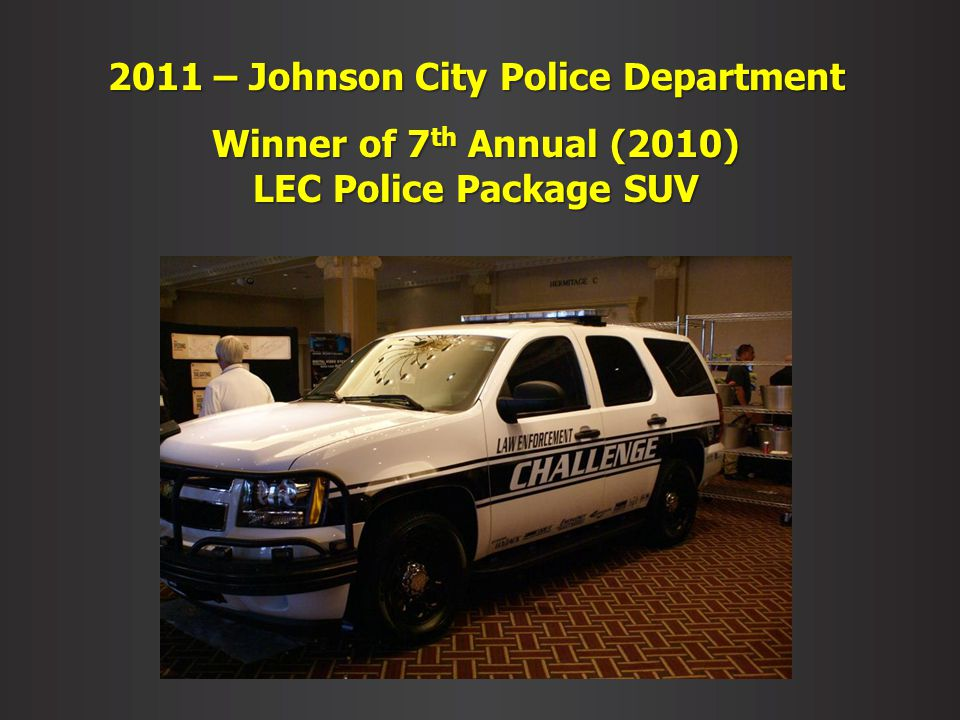 2011 – Johnson City Police Department Winner of 7 th Annual (2010) LEC Police Package SUV