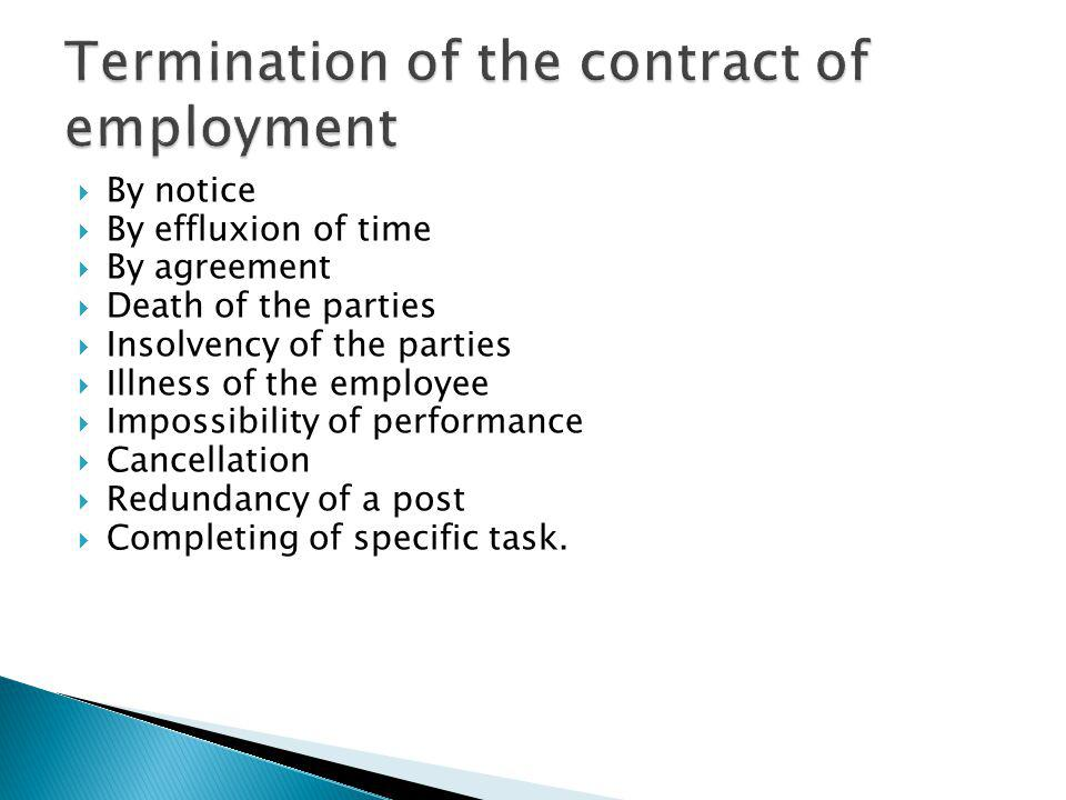 By notice By effluxion of time By agreement Death of the parties Insolvency of the parties Illness of the employee Impossibility of performance Cancellation Redundancy of a post Completing of specific task.