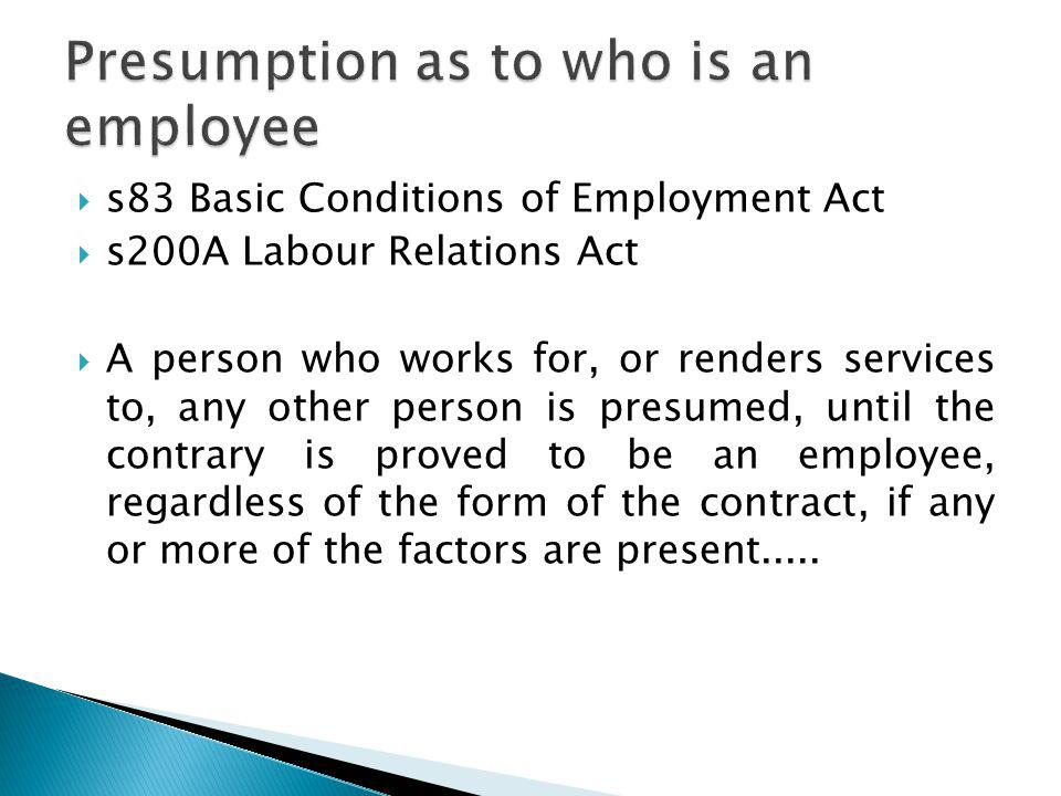 s83 Basic Conditions of Employment Act s200A Labour Relations Act A person who works for, or renders services to, any other person is presumed, until the contrary is proved to be an employee, regardless of the form of the contract, if any or more of the factors are present.....