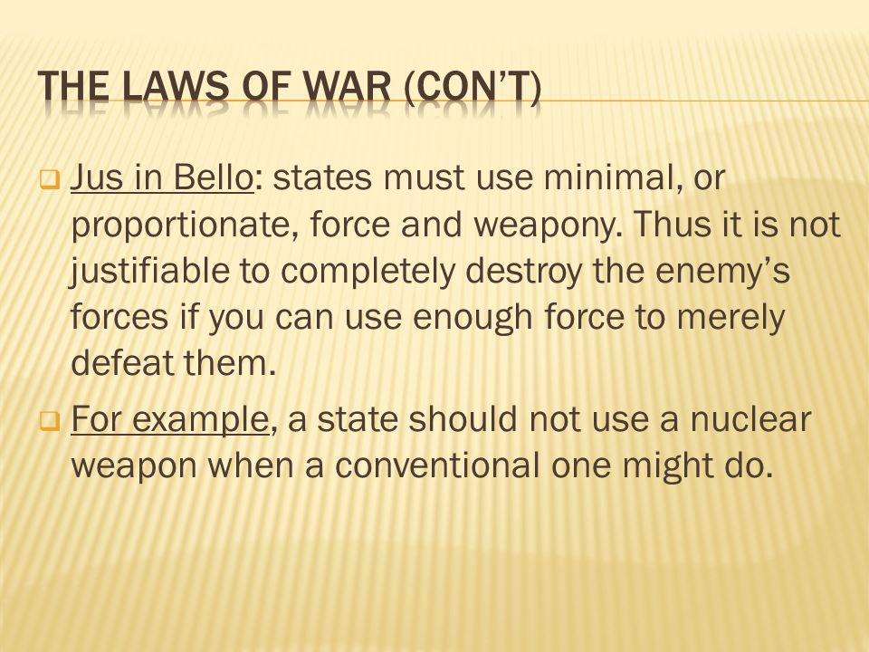 Jus in Bello: states must use minimal, or proportionate, force and weapony.