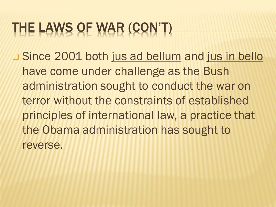 Since 2001 both jus ad bellum and jus in bello have come under challenge as the Bush administration sought to conduct the war on terror without the constraints of established principles of international law, a practice that the Obama administration has sought to reverse.