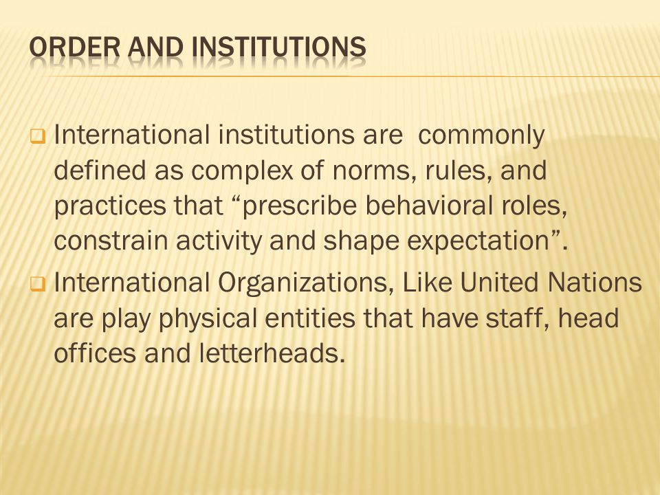 International institutions are commonly defined as complex of norms, rules, and practices that prescribe behavioral roles, constrain activity and shape expectation.