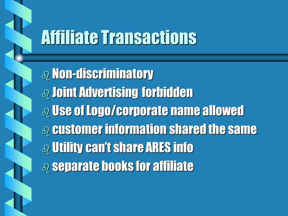 Affiliate Transactions b Non-discriminatory b Joint Advertising forbidden b Use of Logo/corporate name allowed b customer information shared the same b Utility cant share ARES info b separate books for affiliate