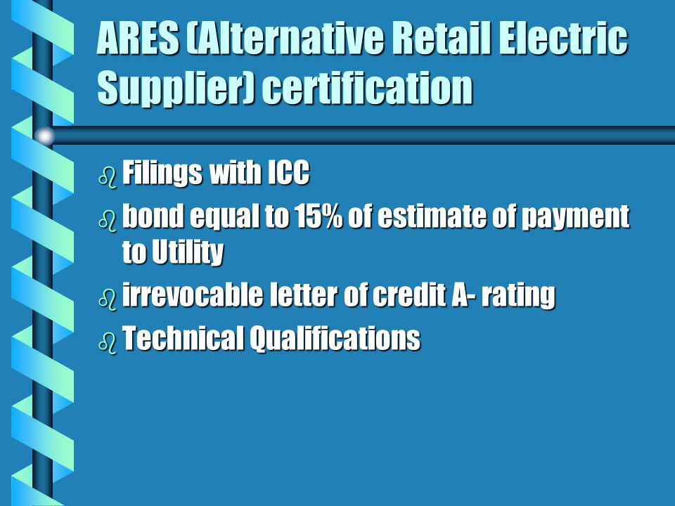 ARES (Alternative Retail Electric Supplier) certification b Filings with ICC b bond equal to 15% of estimate of payment to Utility b irrevocable letter of credit A- rating b Technical Qualifications
