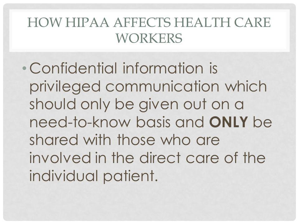 HOW HIPAA AFFECTS HEALTH CARE WORKERS Confidential information is privileged communication which should only be given out on a need-to-know basis and ONLY be shared with those who are involved in the direct care of the individual patient.