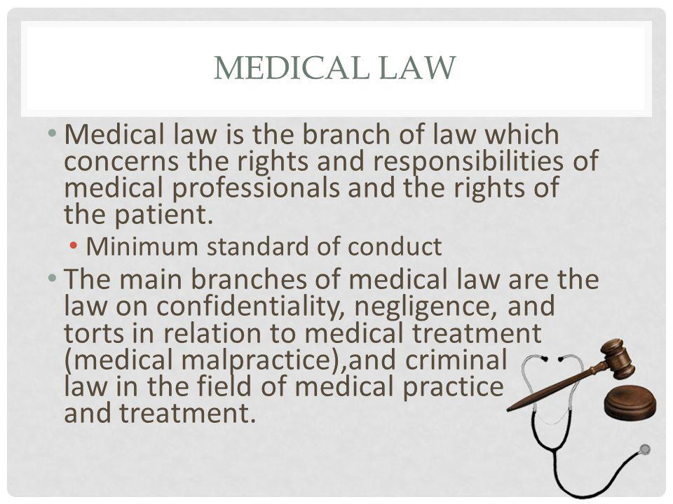MEDICAL LAW Medical law is the branch of law which concerns the rights and responsibilities of medical professionals and the rights of the patient.