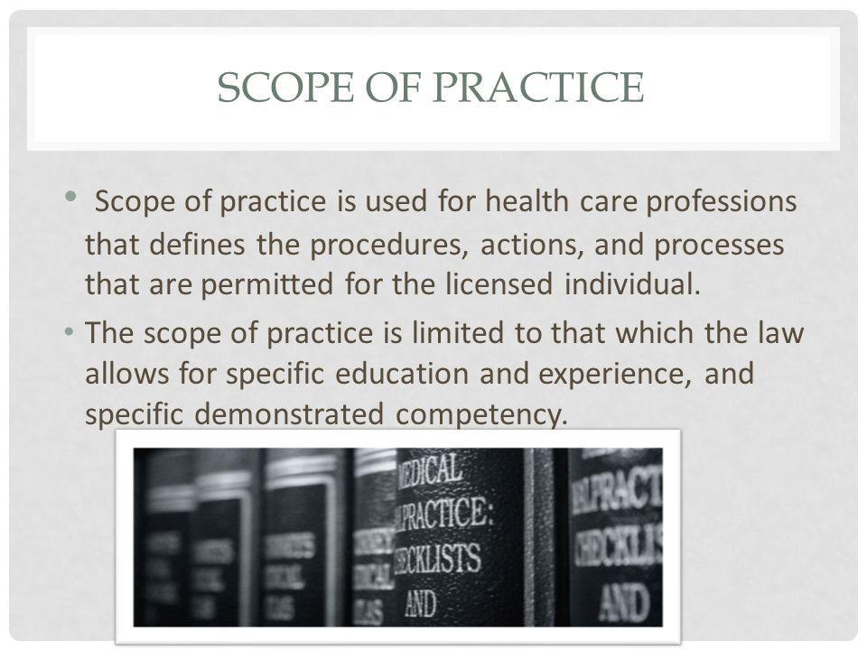 SCOPE OF PRACTICE Scope of practice is used for health care professions that defines the procedures, actions, and processes that are permitted for the licensed individual.