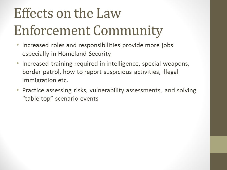 Effects on the Law Enforcement Community Increased roles and responsibilities provide more jobs especially in Homeland Security Increased training required in intelligence, special weapons, border patrol, how to report suspicious activities, illegal immigration etc.