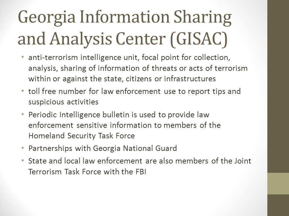 Georgia Information Sharing and Analysis Center (GISAC) anti-terrorism intelligence unit, focal point for collection, analysis, sharing of information of threats or acts of terrorism within or against the state, citizens or infrastructures toll free number for law enforcement use to report tips and suspicious activities Periodic Intelligence bulletin is used to provide law enforcement sensitive information to members of the Homeland Security Task Force Partnerships with Georgia National Guard State and local law enforcement are also members of the Joint Terrorism Task Force with the FBI