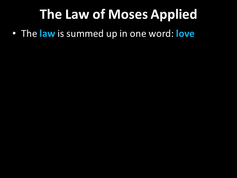 The Law of Moses Applied The law is summed up in one word: love
