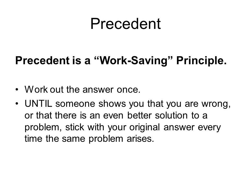 Precedent Precedent is a Work-Saving Principle. Work out the answer once.