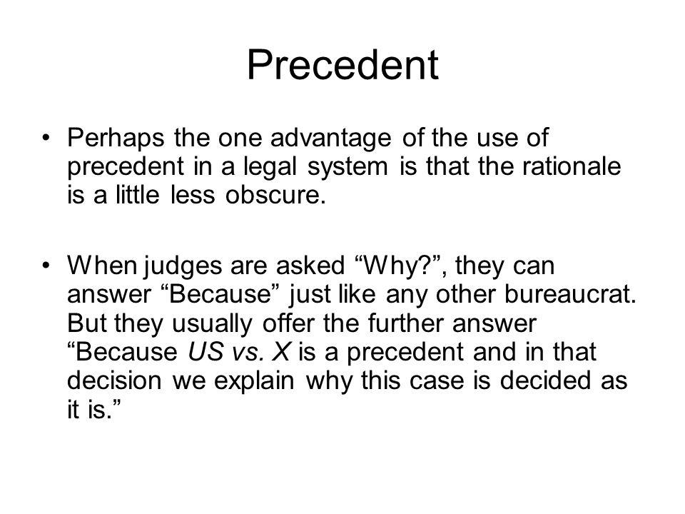 Precedent Perhaps the one advantage of the use of precedent in a legal system is that the rationale is a little less obscure.