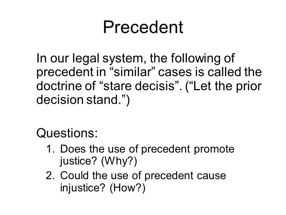 Precedent In our legal system, the following of precedent in similar cases is called the doctrine of stare decisis.