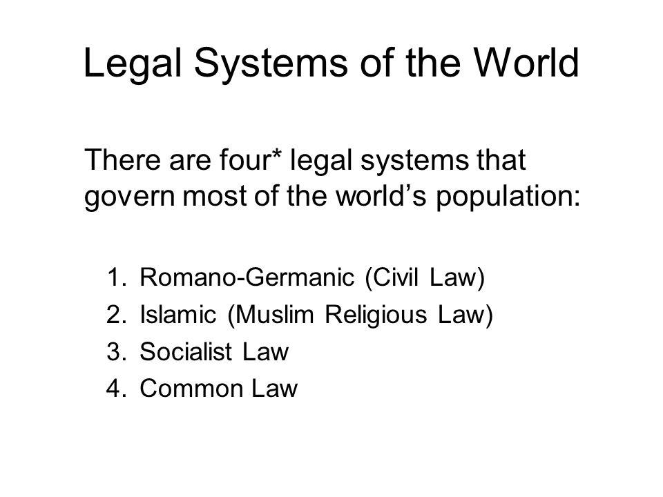Legal Systems of the World There are four* legal systems that govern most of the worlds population: 1.Romano-Germanic (Civil Law) 2.Islamic (Muslim Religious Law) 3.Socialist Law 4.Common Law