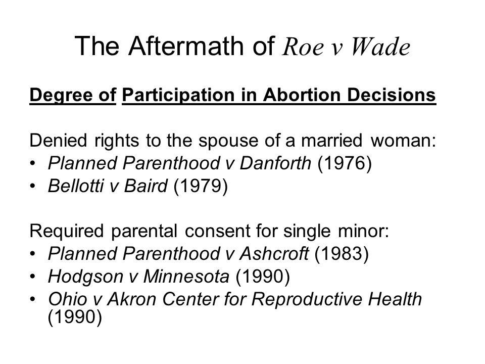 The Aftermath of Roe v Wade Degree of Participation in Abortion Decisions Denied rights to the spouse of a married woman: Planned Parenthood v Danforth (1976) Bellotti v Baird (1979) Required parental consent for single minor: Planned Parenthood v Ashcroft (1983) Hodgson v Minnesota (1990) Ohio v Akron Center for Reproductive Health (1990)
