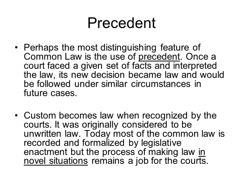 Precedent Perhaps the most distinguishing feature of Common Law is the use of precedent.