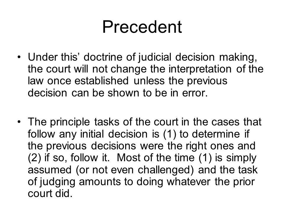 Precedent Under this doctrine of judicial decision making, the court will not change the interpretation of the law once established unless the previous decision can be shown to be in error.