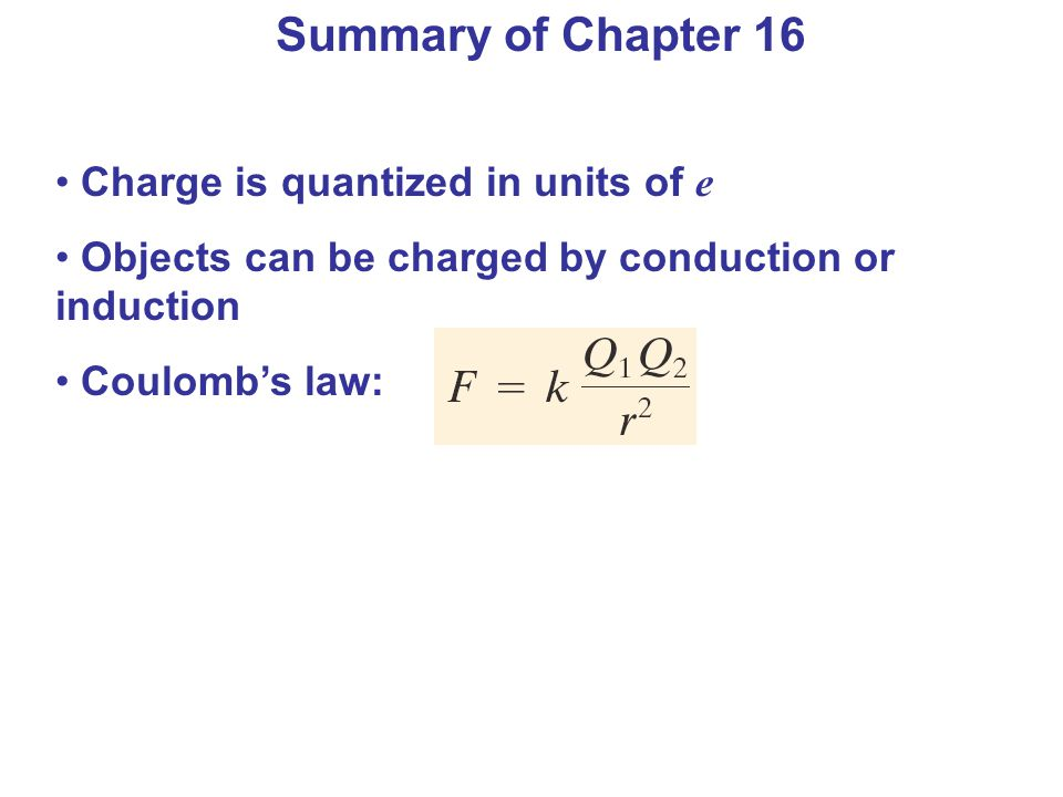Charge is quantized in units of e Objects can be charged by conduction or induction Coulombs law: