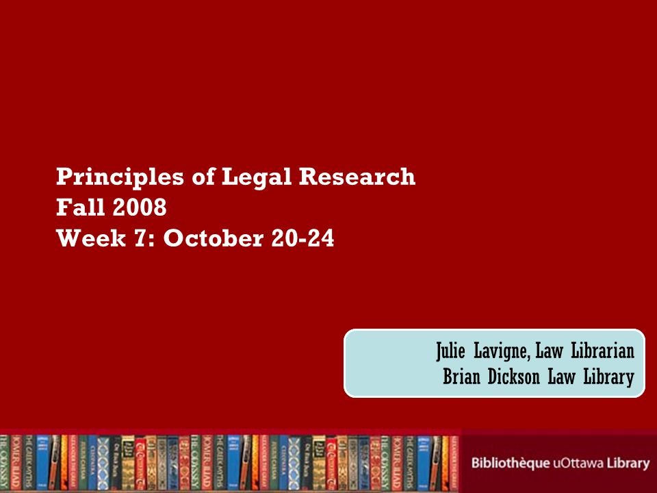 Cecilia Tellis, Law Librarian Brian Dickson Law Library Principles of Legal Research Fall 2008 Week 7: October 20-24 Julie Lavigne, Law Librarian Brian Dickson Law Library