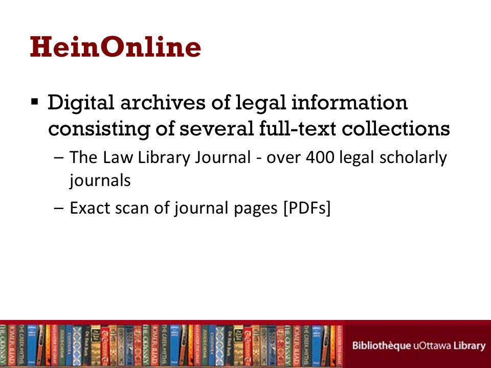HeinOnline Digital archives of legal information consisting of several full-text collections –The Law Library Journal - over 400 legal scholarly journals –Exact scan of journal pages [PDFs]