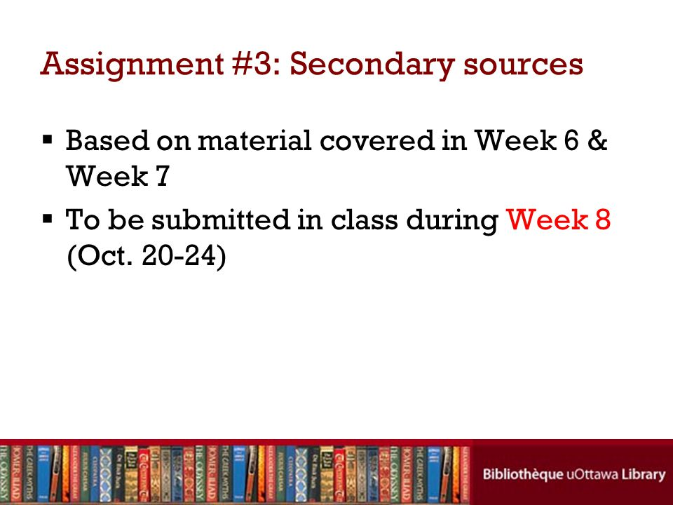Assignment #3: Secondary sources Based on material covered in Week 6 & Week 7 To be submitted in class during Week 8 (Oct.