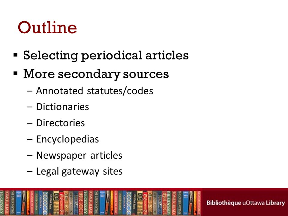 Outline Selecting periodical articles More secondary sources –Annotated statutes/codes –Dictionaries –Directories –Encyclopedias –Newspaper articles –Legal gateway sites