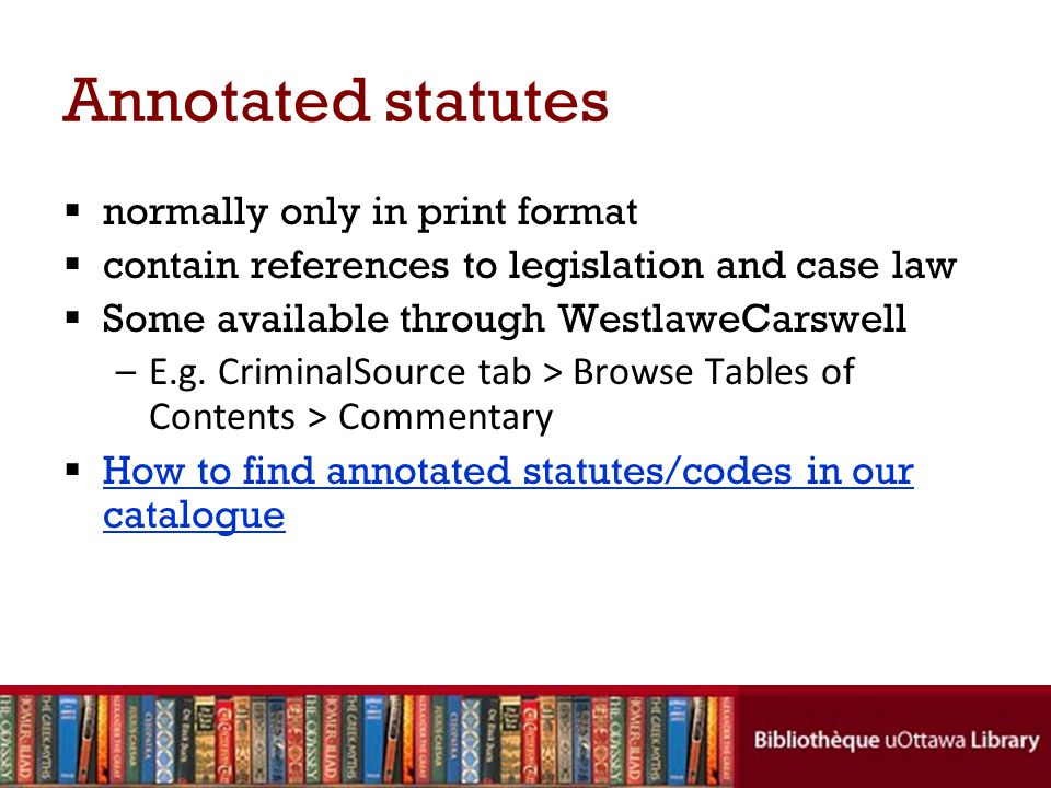 Annotated statutes normally only in print format contain references to legislation and case law Some available through WestlaweCarswell –E.g.
