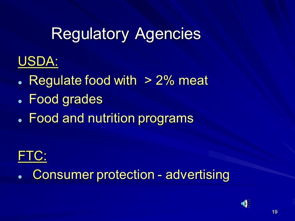 19 Regulatory Agencies USDA: l Regulate food with > 2% meat l Food grades l Food and nutrition programs FTC: l Consumer protection - advertising