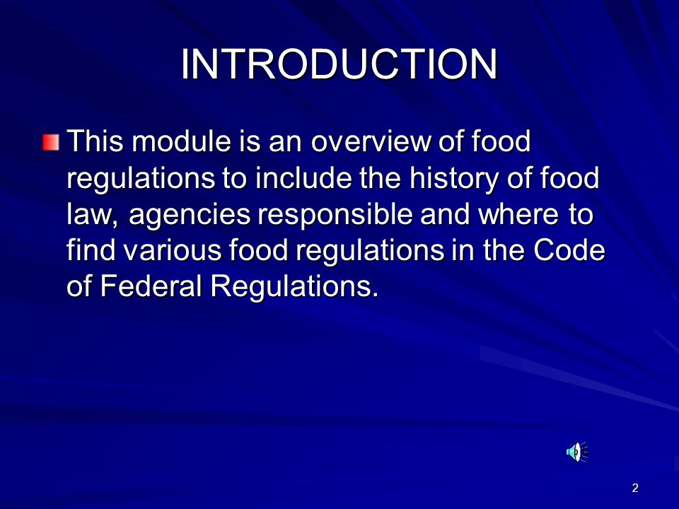 2 INTRODUCTION This module is an overview of food regulations to include the history of food law, agencies responsible and where to find various food regulations in the Code of Federal Regulations.