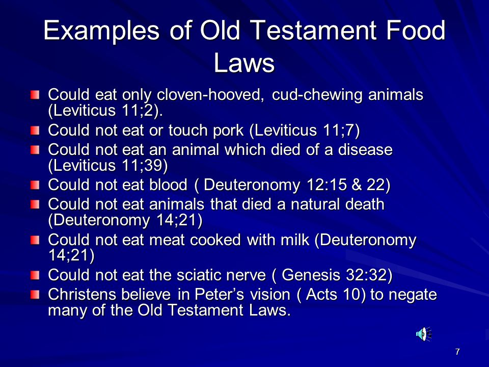 7 Examples of Old Testament Food Laws Could eat only cloven-hooved, cud-chewing animals (Leviticus 11;2).
